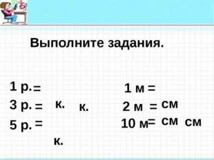 Выполните задания. 1 р. к. к. см 10 м 2 м 1 м 5 р. 3 р. см к. см = = = = = =