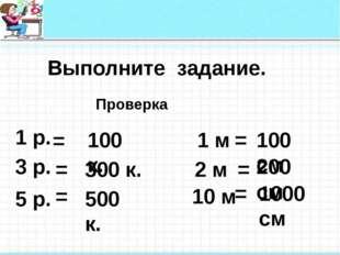 Выполните задание. 1 р. 300 к. 100 к. 100 см 10 м 2 м 1 м 5 р. 3 р. 200 см 5