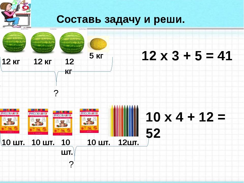 Составь задачу и реши. 12 кг 12 кг 10 шт. 12 кг 10 шт. 10 шт. 5 кг 10 шт. 12...