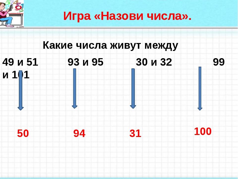 Игра «Назови числа». Какие числа живут между 49 и 51 93 и 95 30 и 32 99 и 10...