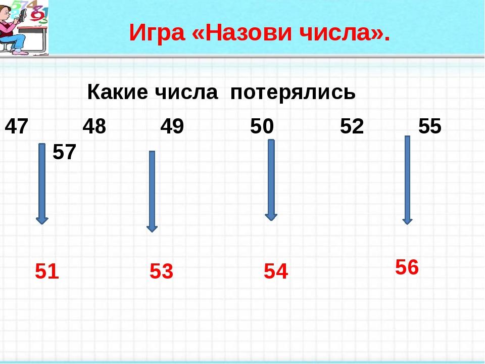 Игра «Назови числа». Какие числа потерялись 47 48 49 50 52 55 57 51 53 54 56