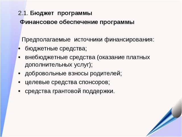 2.1. Бюджет программы Финансовое обеспечение программы Предполагаемые источни...