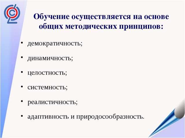 Обучение осуществляется на основе общих методических принципов: демократичнос...