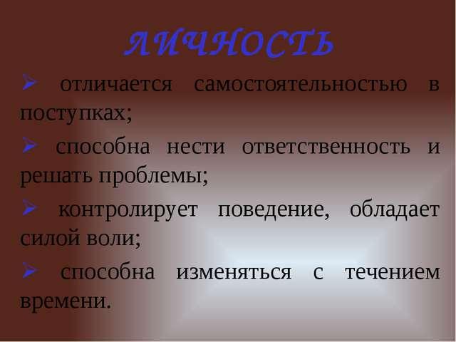 ЛИЧНОСТЬ  отличается самостоятельностью в поступках;  способна нести ответс...
