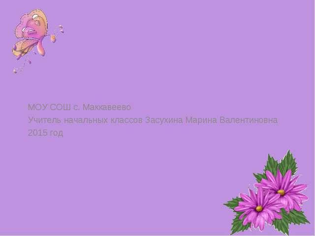 МОУ СОШ с. Маккавеево Учитель начальных классов Засухина Марина Валентиновна...
