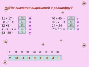Найди значения выражений и расшифруй 21 + 17 = 0 40 + 40 = е 38 - 6 = н 60 -