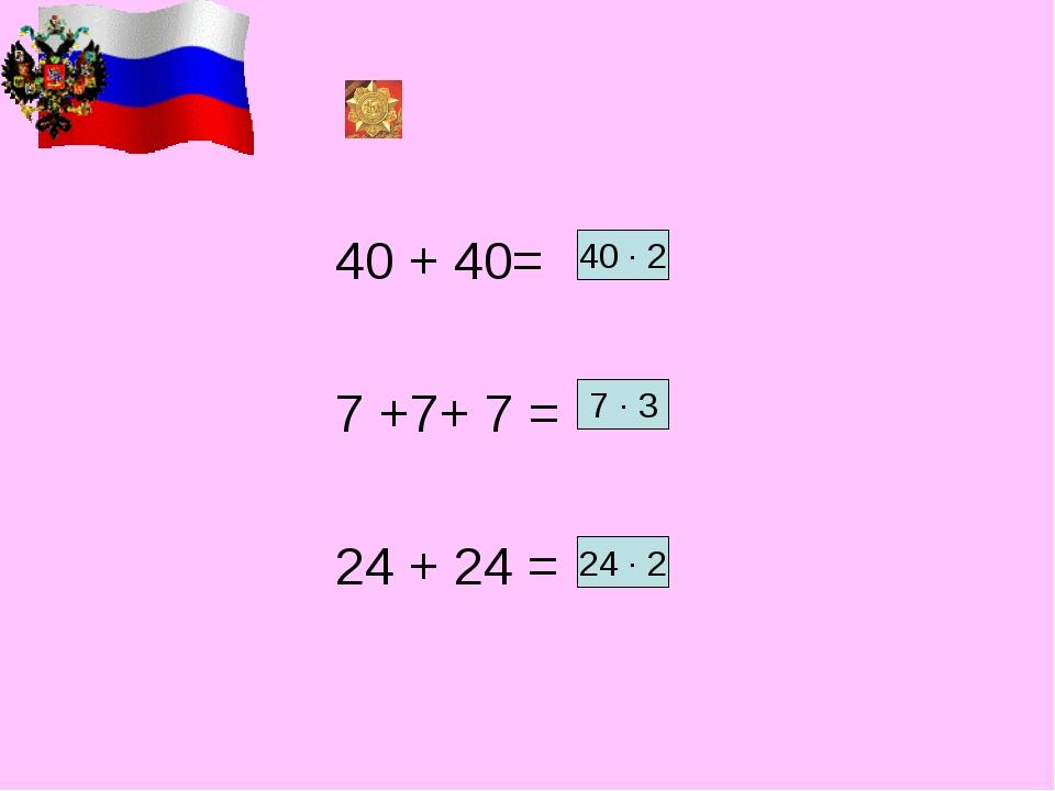 40 + 40= 7 +7+ 7 = 24 + 24 = 40 ∙ 2 7 ∙ 3 24 ∙ 2