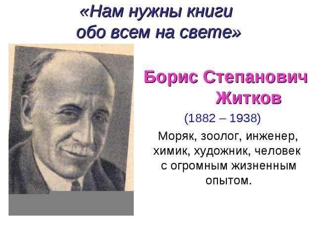 «Нам нужны книги обо всем на свете» Борис Степанович Житков (1882 – 1938) Мор...