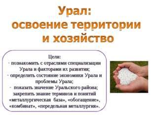 Цели: познакомить с отраслями специализации Урала и факторами их развития; оп