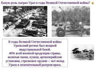 Какую роль сыграл Урал в годы Великой Отечественной войны? В годы Великой Оте