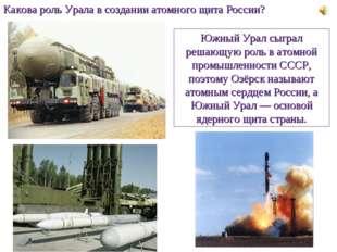 Какова роль Урала в создании атомного щита России? Южный Урал сыграл решающую