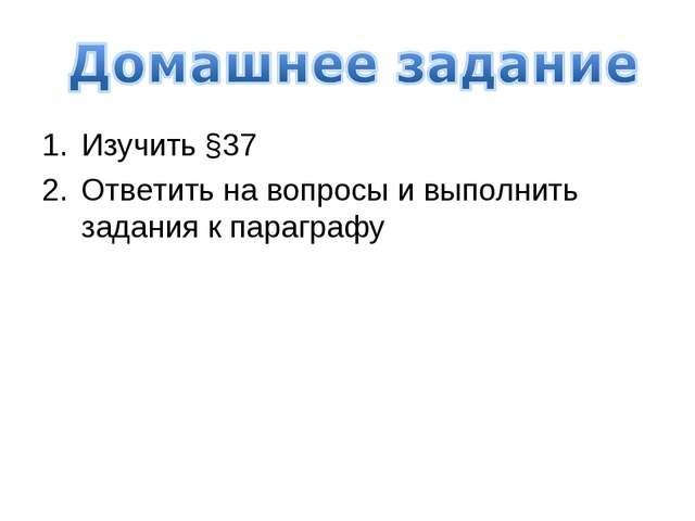 Изучить §37 Ответить на вопросы и выполнить задания к параграфу
