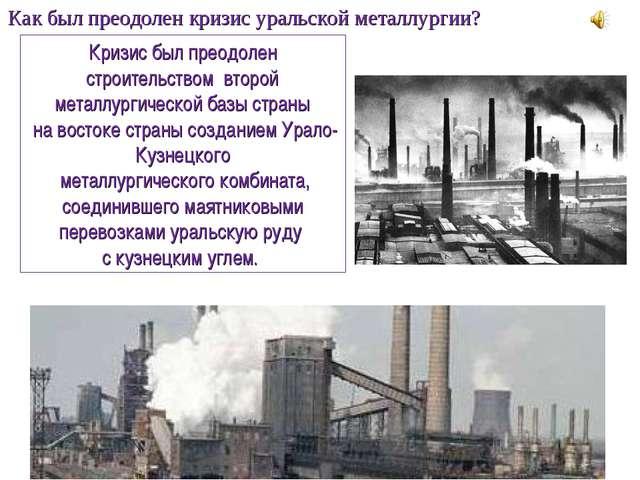 Как был преодолен кризис уральской металлургии? Кризис был преодолен строител...