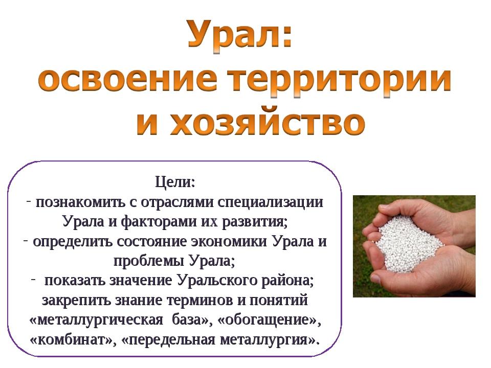 Цели: познакомить с отраслями специализации Урала и факторами их развития; оп...