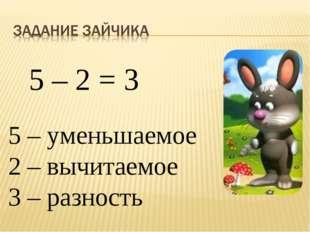 5 – 2 = 3 5 – уменьшаемое 2 – вычитаемое 3 – разность