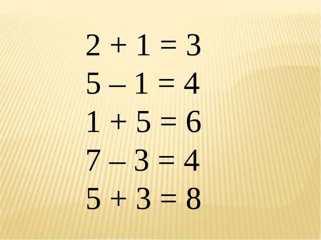 2 + 1 = 3 5 – 1 = 4 1 + 5 = 6 7 – 3 = 4 5 + 3 = 8
