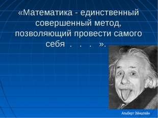 «Математика - единственный совершенный метод, позволяющий провести самого себ