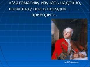 «Математику изучать надобно, поскольку она в порядок . . . приводит». М. В Ло