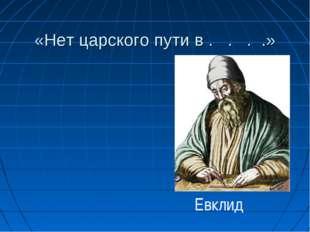 «Нет царского пути в . . . .» Евклид