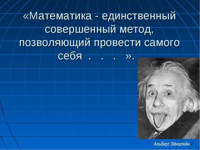 «Математика - единственный совершенный метод, позволяющий провести самого себ...