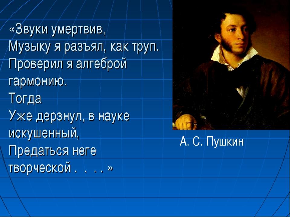 «Звуки умертвив, Музыку я разъял, как труп. Провериля алгеброй гармонию. Т...