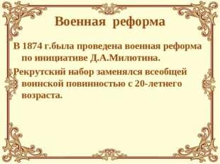 Военная реформа В 1874 г.была проведена военная реформа по инициативе Д.А.Мил