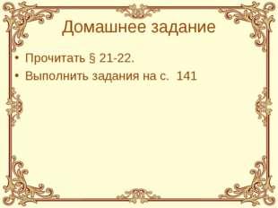 Домашнее задание Прочитать § 21-22. Выполнить задания на с. 141 *
