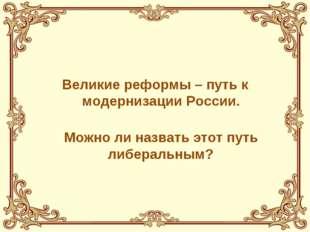 Великие реформы – путь к модернизации России.  Можно ли назвать этот путь л