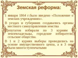 Земская реформа: 1 января 1864 г.было введено «Положение о земских учреждения