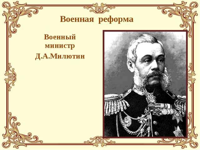 Военная реформа Военный министр Д.А.Милютин *