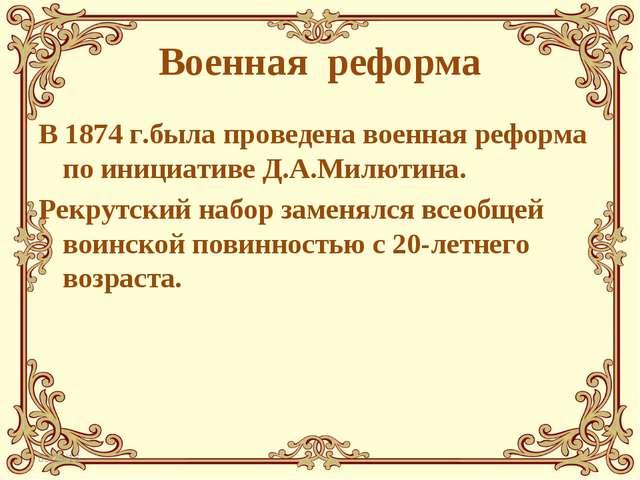 Военная реформа В 1874 г.была проведена военная реформа по инициативе Д.А.Мил...