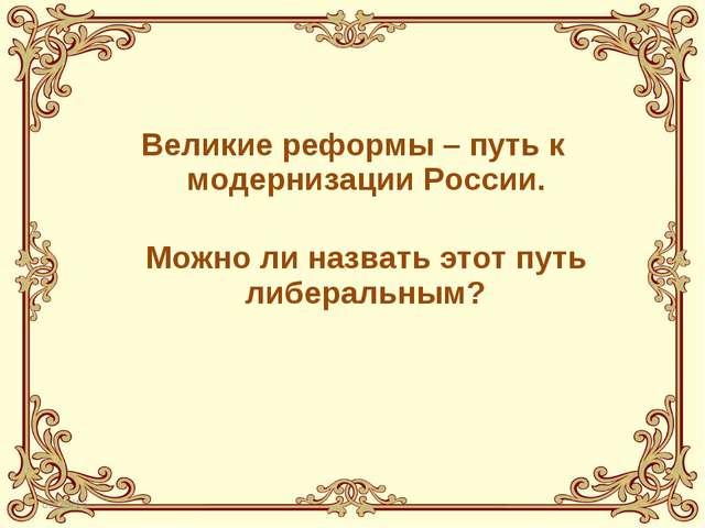 Великие реформы – путь к модернизации России.  Можно ли назвать этот путь ли...