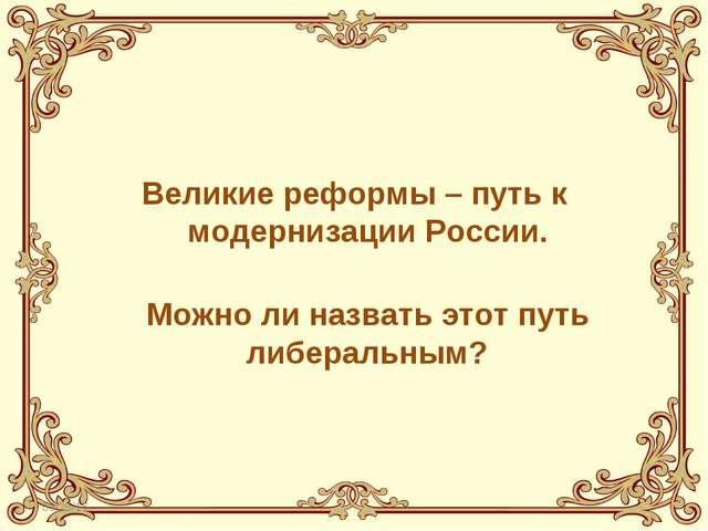 Великие реформы – путь к модернизации России.  Можно ли назвать этот путь л...