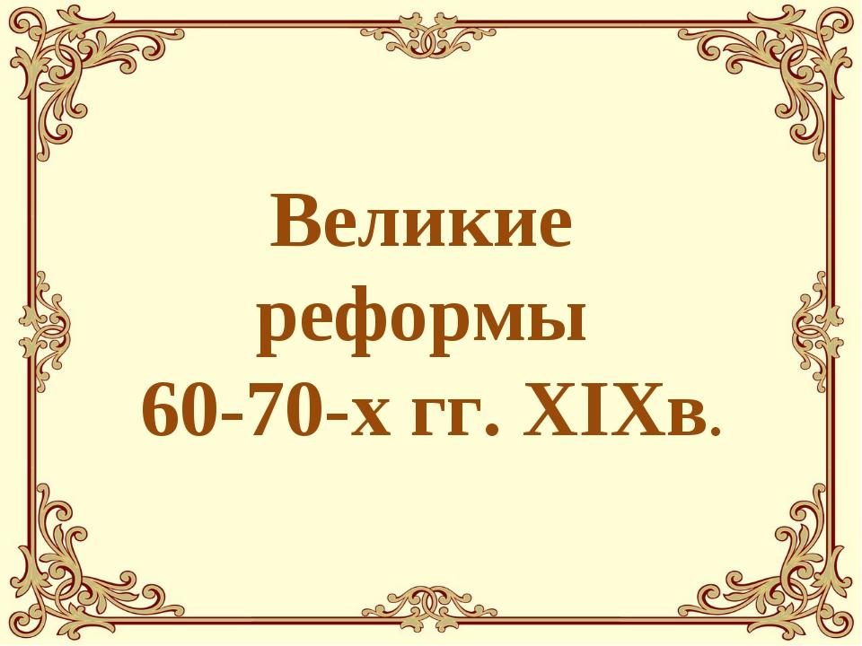 Великие реформы 60-70-х гг. XIXв.