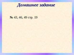 Домашнее задание № 43, 46, 49 стр. 19