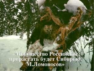 «Могущество Российское прирастать будет Сибирью. М.Ломоносов»