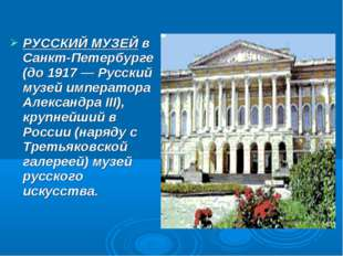 РУССКИЙ МУЗЕЙ в Санкт-Петербурге (до 1917 — Русский музей императора Александ