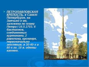 ПЕТРОПАВЛОВСКАЯ КРЕПОСТЬ, в Санкт-Петербурге, на Заячьем о-ве, заложена по пл