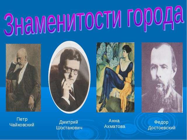 Петр Чайковский Дмитрий Шостакович Анна Ахматова Федор Достоевский