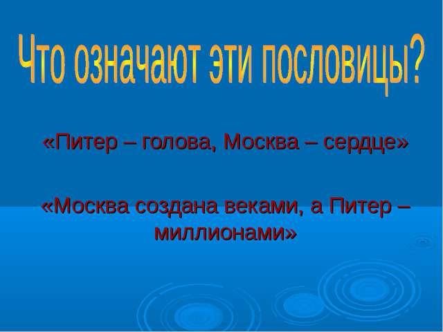 «Питер – голова, Москва – сердце» «Москва создана веками, а Питер – миллионами»