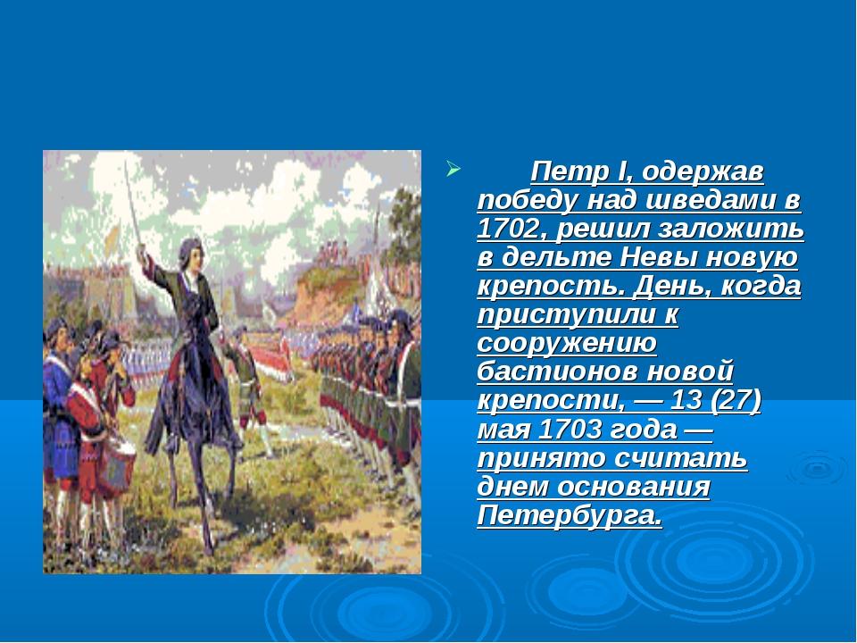 Петр I, одержав победу над шведами в 1702, решил заложить в дельте Невы нову...