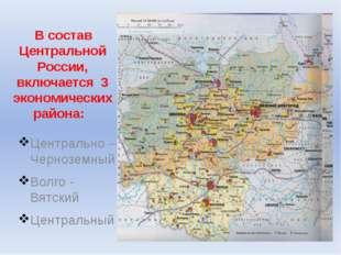 В состав Центральной России, включается 3 экономических района: Центрально –