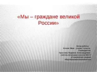 «Мы – граждане великой России» Автор работы: Кочнев Иван - ученик 3 класса,
