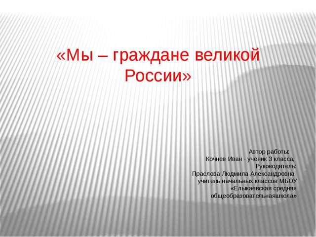 «Мы – граждане великой России» Автор работы: Кочнев Иван - ученик 3 класса,...