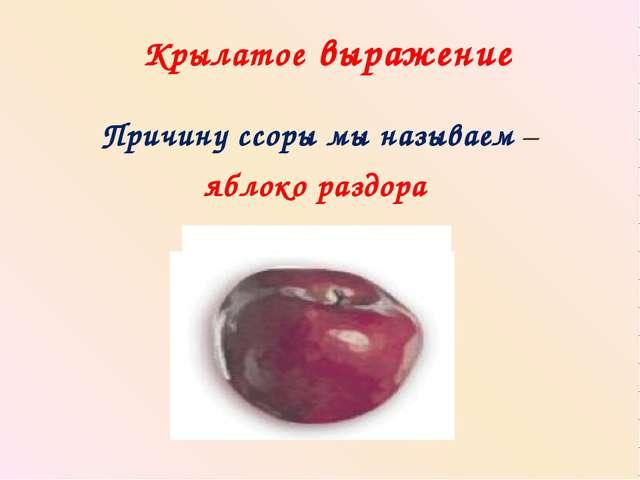 Крылатое выражение Причину ссоры мы называем – яблоко раздора