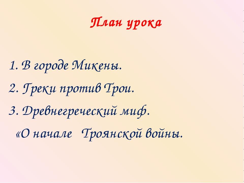 План урока 1. В городе Микены. 2. Греки против Трои. 3. Древнегреческий миф....