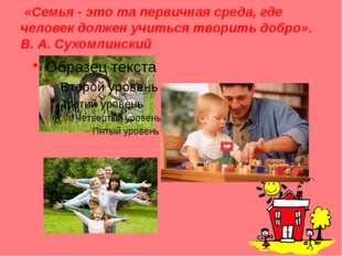 «Семья - это та первичная среда, где человек должен учиться творить добро».