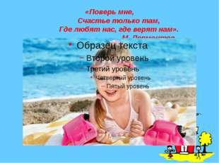 «Поверь мне,     Счастье только там,     Где любят нас, где верят