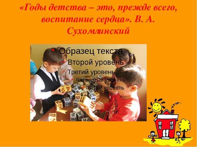«Годы детства – это, прежде всего, воспитание сердца». В. А. Сухомлинский