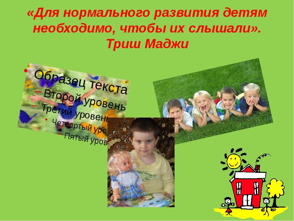 «Для нормального развития детям необходимо, чтобы их слышали». Триш Маджи